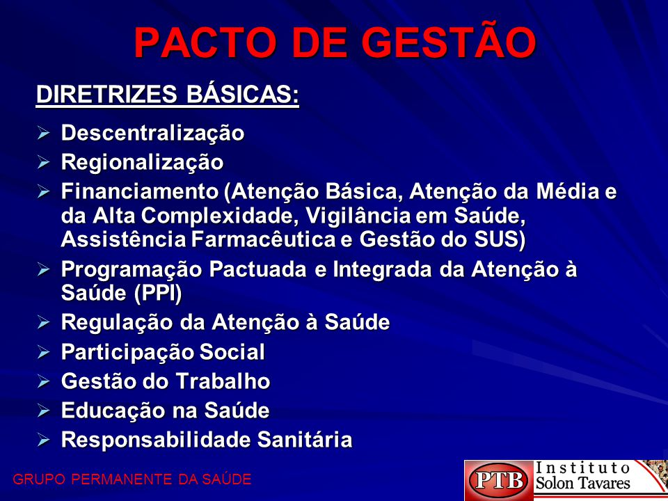 PACTO DE GESTÃO DIRETRIZES BÁSICAS:  Descentralização  Regionalização  Financiamento (Atenção Básica, Atenção da Média e da Alta Complexidade, Vigi