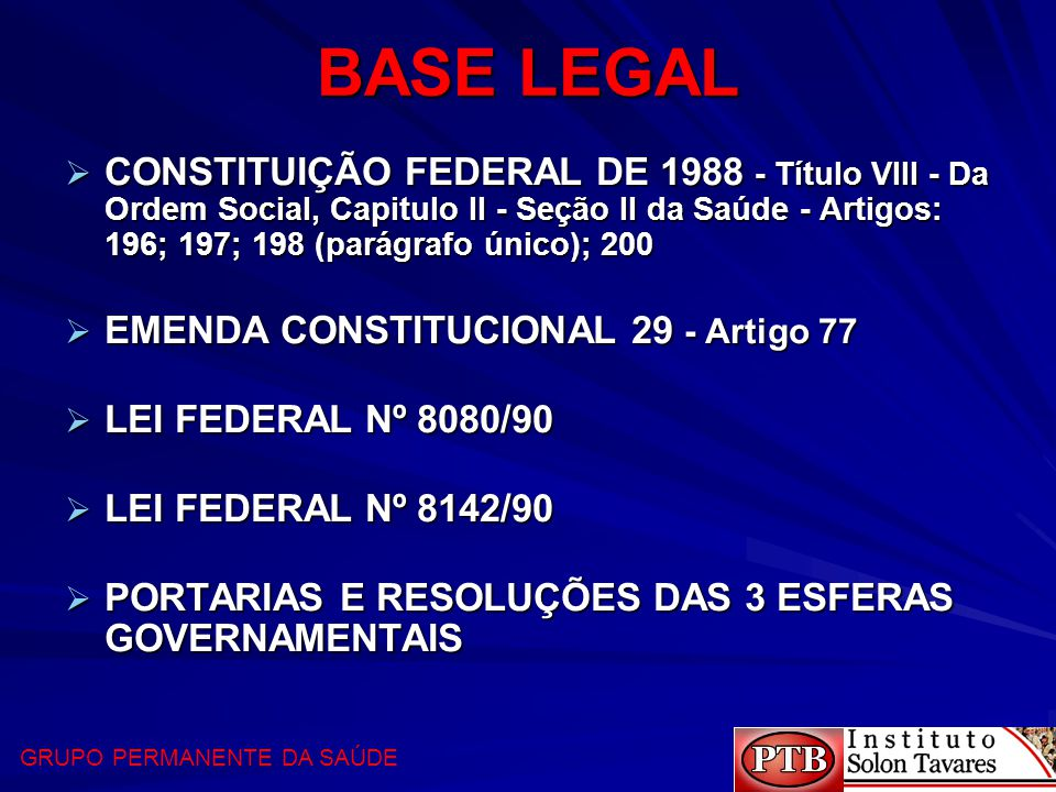 BASE LEGAL  CONSTITUIÇÃO FEDERAL DE 1988 - Título VIII - Da Ordem Social, Capitulo II - Seção II da Saúde - Artigos: 196; 197; 198 (parágrafo único);