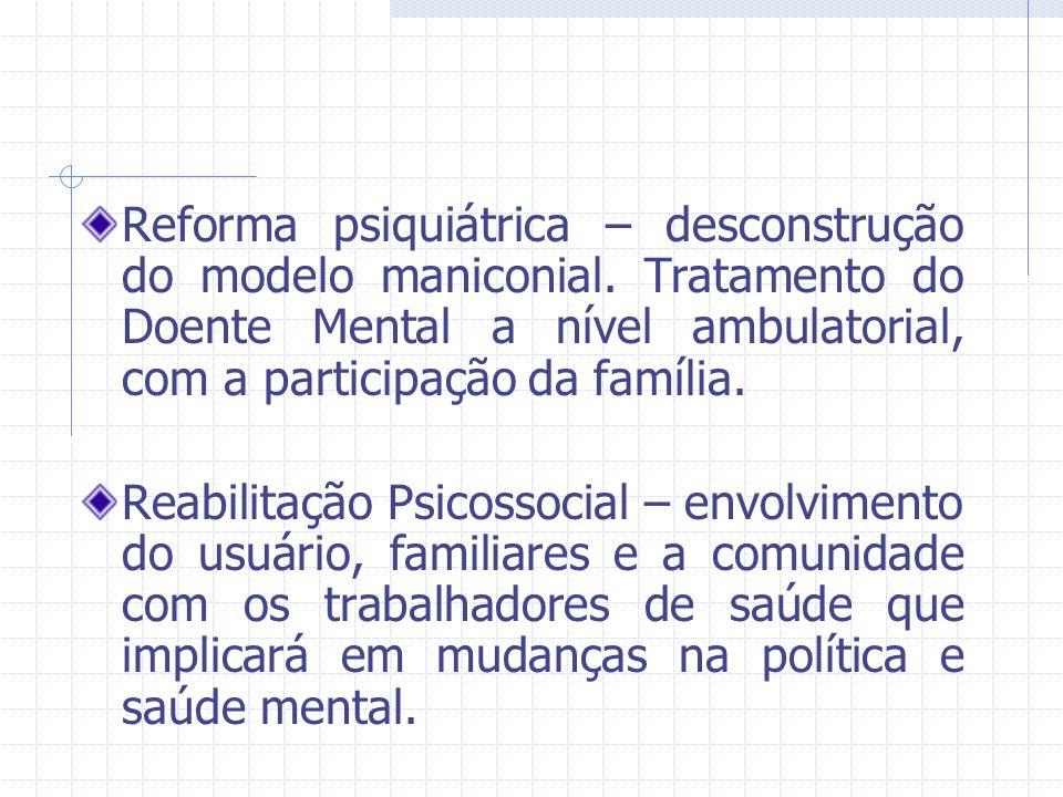 Reforma psiquiátrica – desconstrução do modelo maniconial. Tratamento do Doente Mental a nível ambulatorial, com a participação da família. Reabilitaç