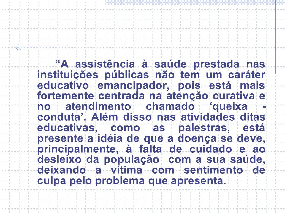 """""""A assistência à saúde prestada nas instituições públicas não tem um caráter educativo emancipador, pois está mais fortemente centrada na atenção cura"""
