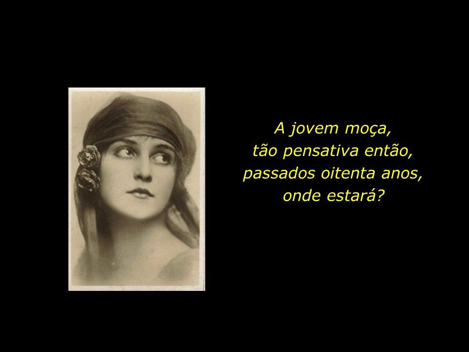 A jovem moça, tão pensativa então, passados oitenta anos, onde estará?