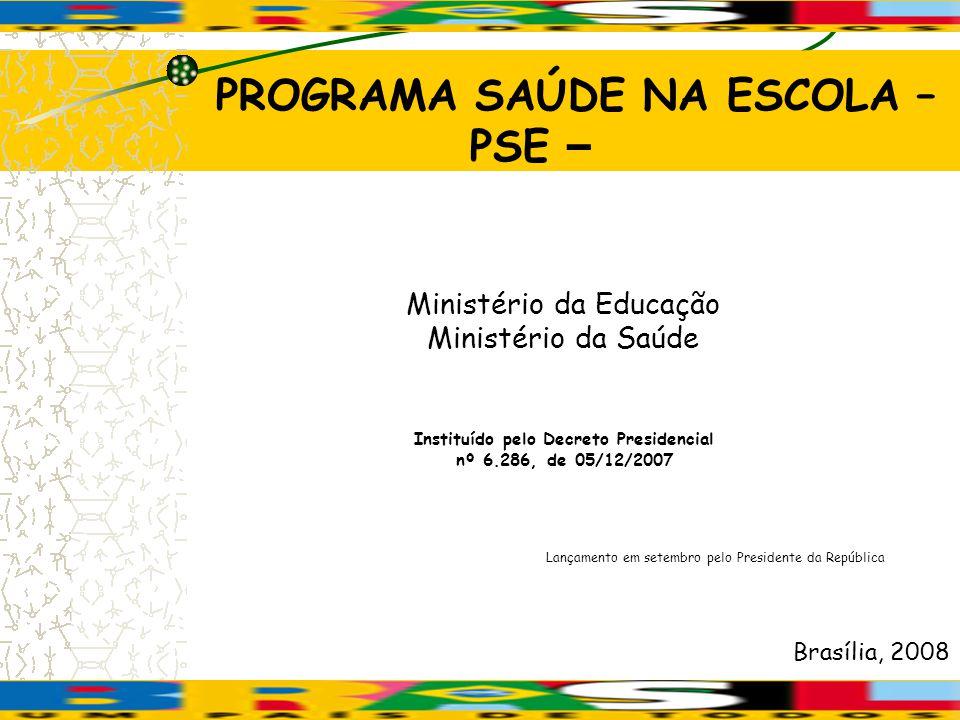 Instituído pelo Decreto Presidencial nº 6.286, de 05/12/2007 Brasília, 2008 PROGRAMA SAÚDE NA ESCOLA – PSE – Ministério da Educação Ministério da Saúd