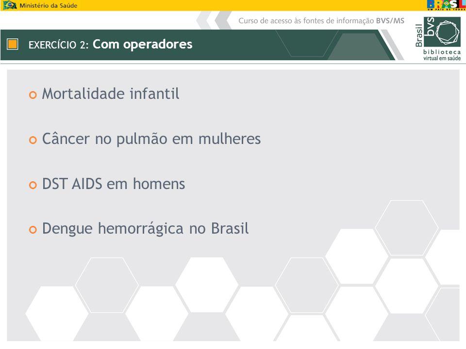 EXERCÍCIO 2: Com operadores Mortalidade infantil Câncer no pulmão em mulheres DST AIDS em homens Dengue hemorrágica no Brasil