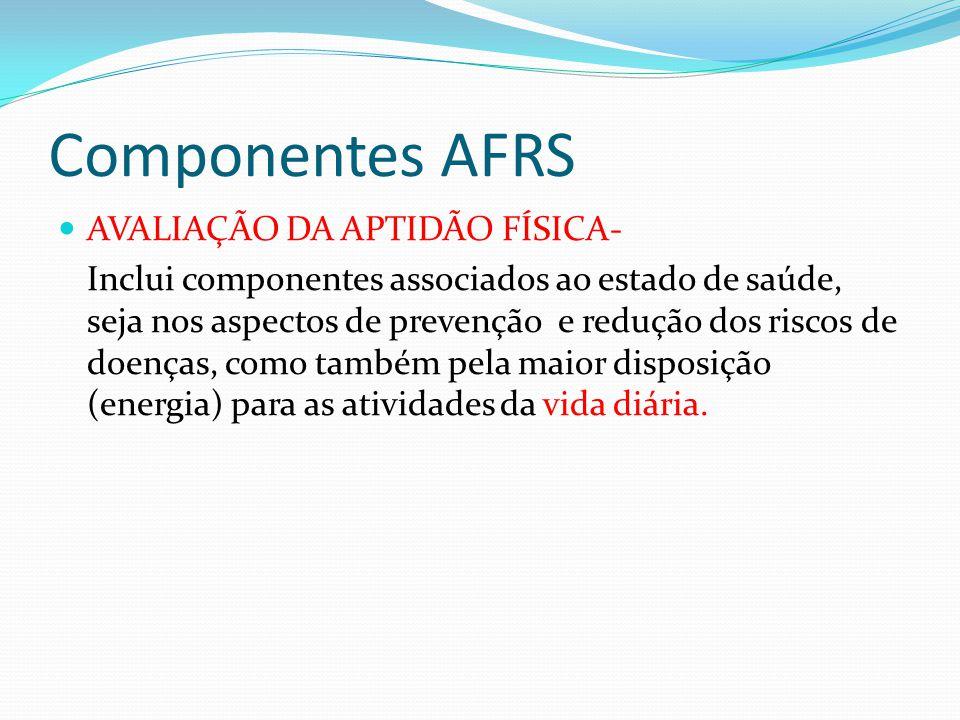 Componentes AFRS AVALIAÇÃO DA APTIDÃO FÍSICA- Inclui componentes associados ao estado de saúde, seja nos aspectos de prevenção e redução dos riscos de