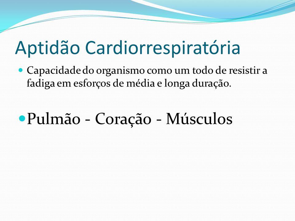 Aptidão Cardiorrespiratória Capacidade do organismo como um todo de resistir a fadiga em esforços de média e longa duração. Pulmão - Coração - Músculo