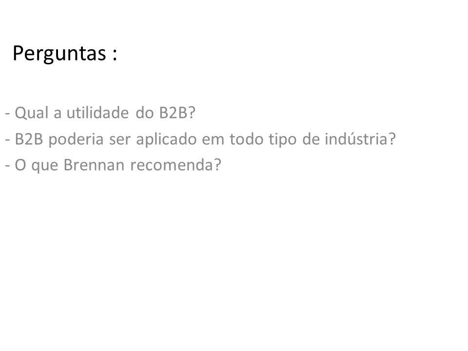 Perguntas : - Qual a utilidade do B2B. - B2B poderia ser aplicado em todo tipo de indústria.