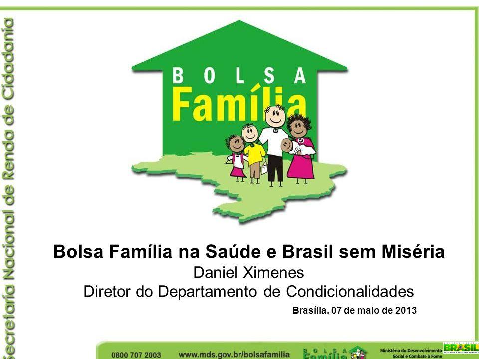 Bolsa Família na Saúde e Brasil sem Miséria Daniel Ximenes Diretor do Departamento de Condicionalidades Brasília, 07 de maio de 2013