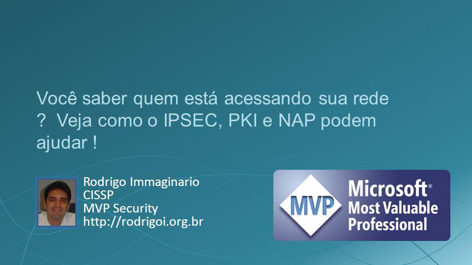 Você saber quem está acessando sua rede ? Veja como o IPSEC, PKI e NAP podem ajudar ! Rodrigo Immaginario CISSP MVP Security http://rodrigoi.org.br