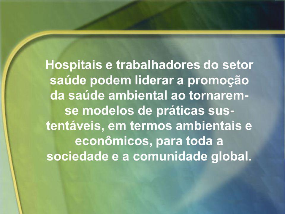 Hospitais e trabalhadores do setor saúde podem liderar a promoção da saúde ambiental ao tornarem- se modelos de práticas sus tentáveis, em termos ambientais e econômicos, para toda a sociedade e a comunidade global.