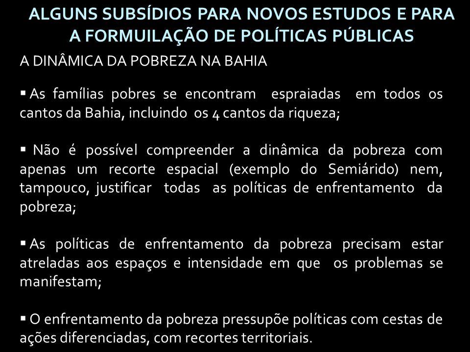 ALGUNS SUBSÍDIOS PARA NOVOS ESTUDOS E PARA A FORMUILAÇÃO DE POLÍTICAS PÚBLICAS A DINÂMICA DA POBREZA NA BAHIA  As famílias pobres se encontram espraiadas em todos os cantos da Bahia, incluindo os 4 cantos da riqueza;  Não é possível compreender a dinâmica da pobreza com apenas um recorte espacial (exemplo do Semiárido) nem, tampouco, justificar todas as políticas de enfrentamento da pobreza;  As políticas de enfrentamento da pobreza precisam estar atreladas aos espaços e intensidade em que os problemas se manifestam;  O enfrentamento da pobreza pressupõe políticas com cestas de ações diferenciadas, com recortes territoriais.