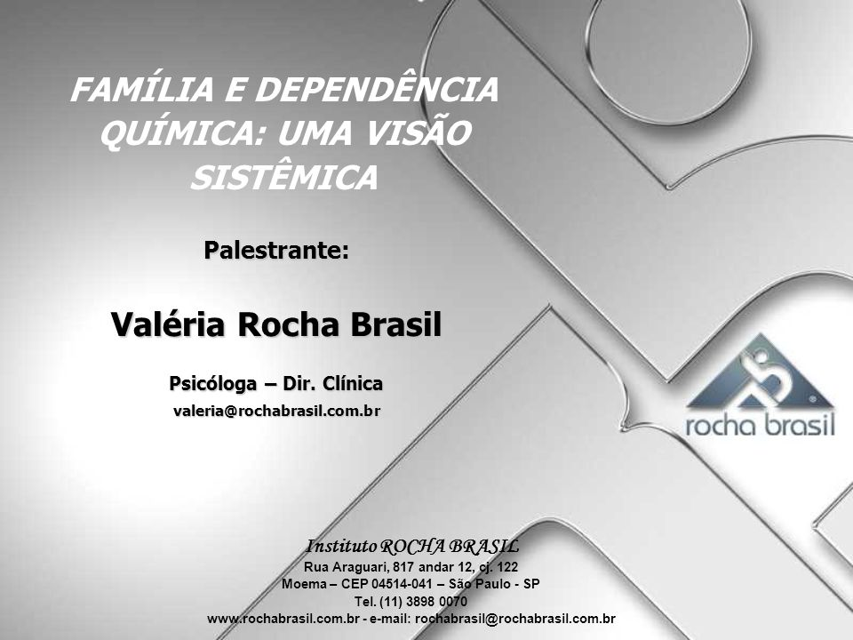 FAMÍLIA E DEPENDÊNCIA QUÍMICA: UMA VISÃO SISTÊMICA Palestrante: Valéria Rocha Brasil Psicóloga – Dir. Clínica valeria@rochabrasil.com.br Instituto ROC