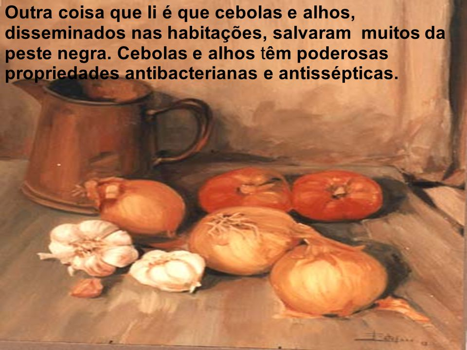 Outra coisa que li é que cebolas e alhos, disseminados nas habitações, salvaram muitos da peste negra. Cebolas e alhos têm poderosas propriedades anti