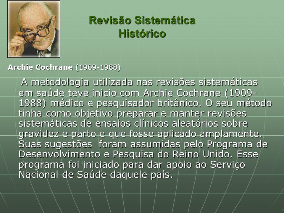 Revisão Sistemática Histórico Archie Cochrane (1909-1988) A metodologia utilizada nas revisões sistemáticas em saúde teve inicio com Archie Cochrane (