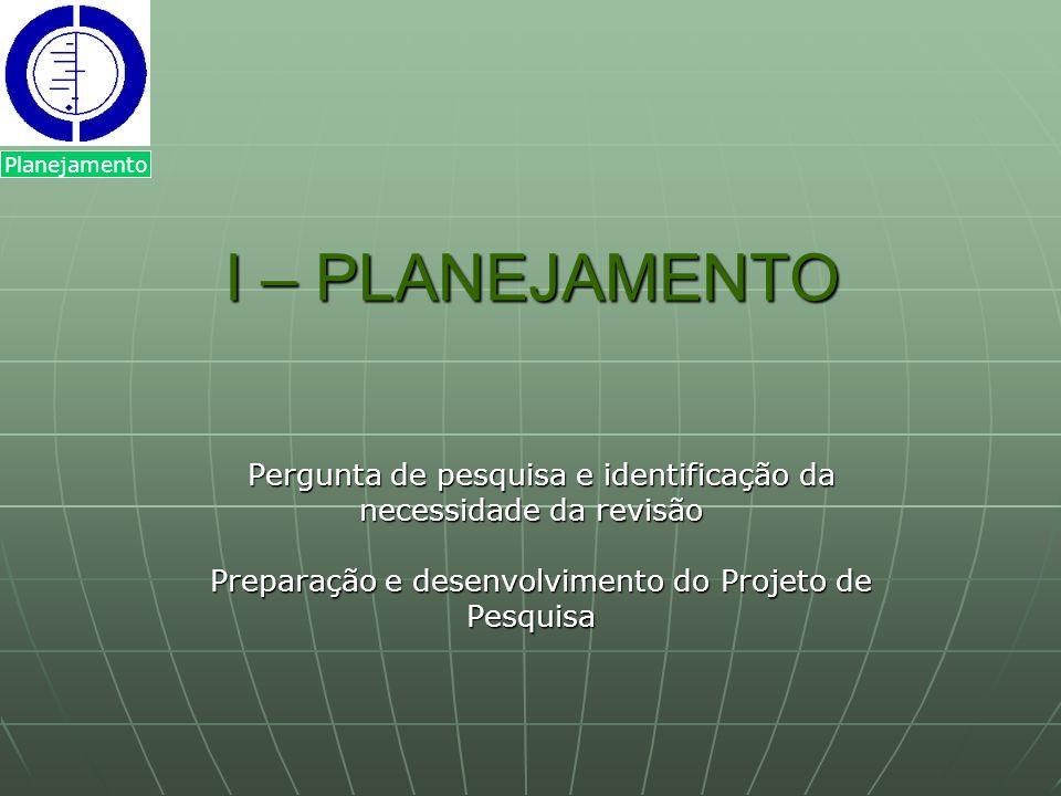 I – PLANEJAMENTO I – PLANEJAMENTO Pergunta de pesquisa e identificação da necessidade da revisão Preparação e desenvolvimento do Projeto de Pesquisa P