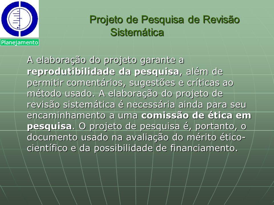 Projeto de Pesquisa de Revisão Sistemática Projeto de Pesquisa de Revisão Sistemática A elaboração do projeto garante a reprodutibilidade da pesquisa,