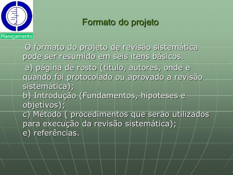 Formato do projeto Formato do projeto O formato do projeto de revisão sistemática pode ser resumido em seis itens básicos. O formato do projeto de rev
