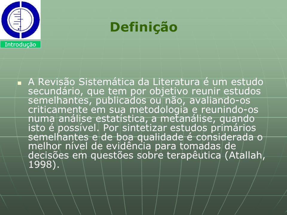 Definição A Revisão Sistemática da Literatura é um estudo secundário, que tem por objetivo reunir estudos semelhantes, publicados ou não, avaliando-os