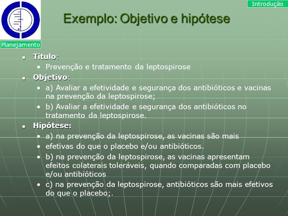 Exemplo: Objetivo e hipótese Título: Título: Prevenção e tratamento da leptospirose Objetivo: Objetivo: a) Avaliar a efetividade e segurança dos antib
