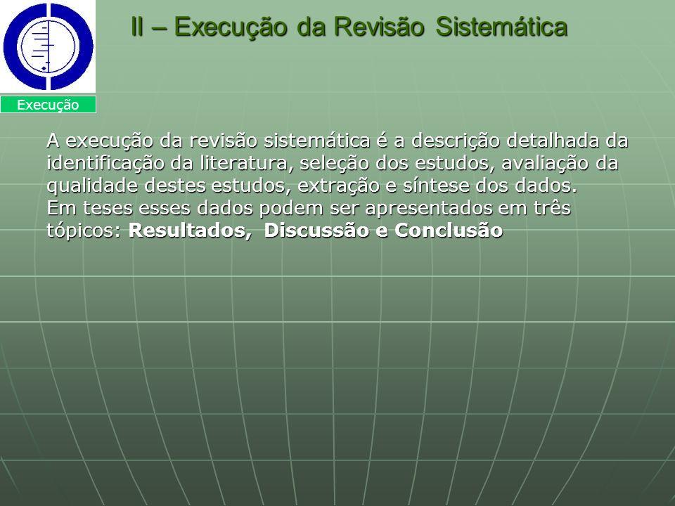 II – Execução da Revisão Sistemática II – Execução da Revisão Sistemática A execução da revisão sistemática é a descrição detalhada da identificação d