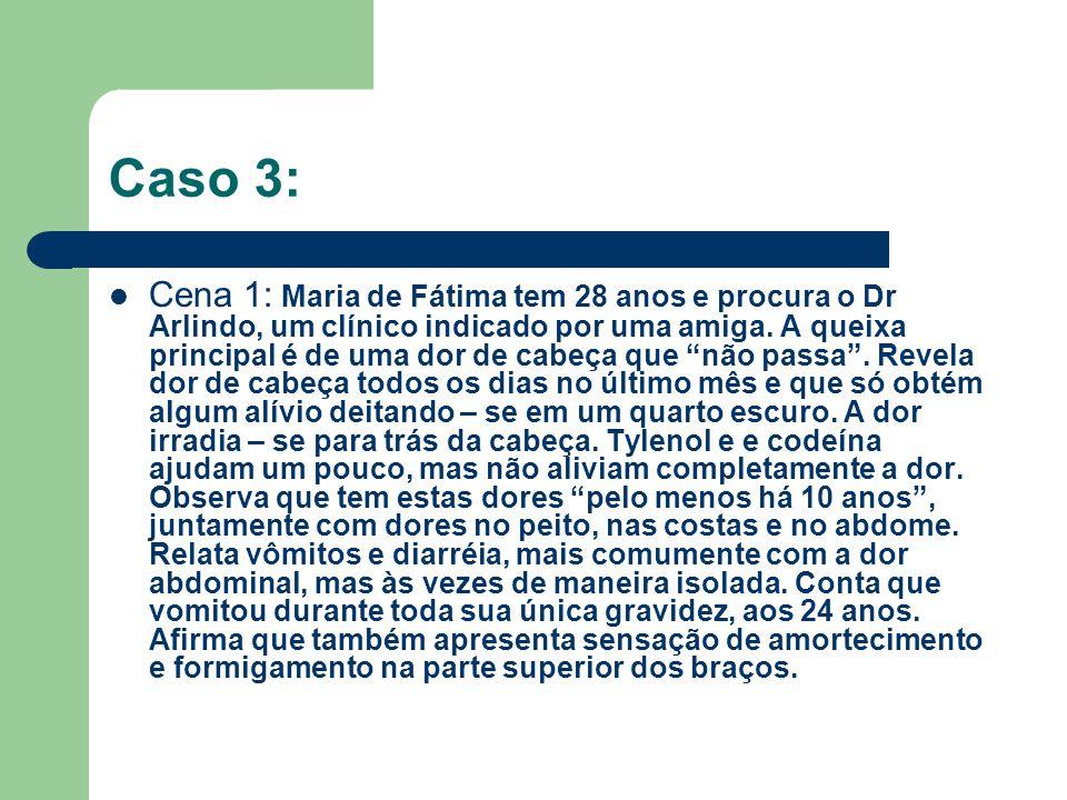 """Caso 3: Cena 1: Maria de Fátima tem 28 anos e procura o Dr Arlindo, um clínico indicado por uma amiga. A queixa principal é de uma dor de cabeça que """""""