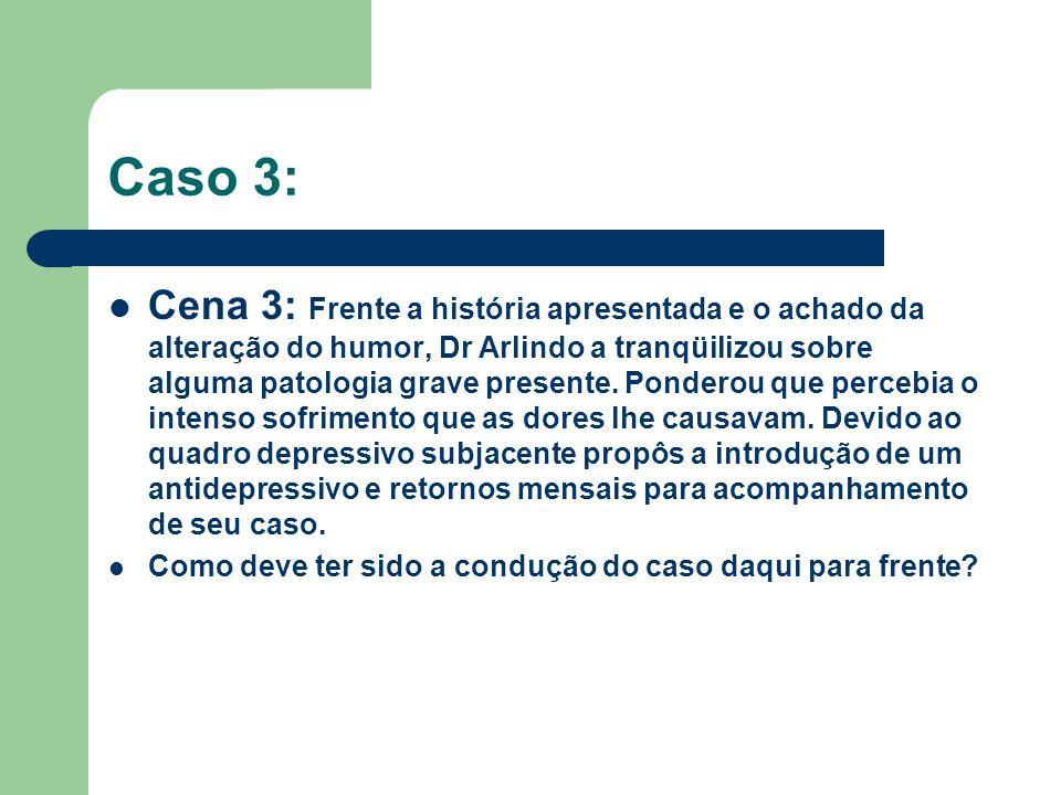 Caso 3: Cena 3: Frente a história apresentada e o achado da alteração do humor, Dr Arlindo a tranqüilizou sobre alguma patologia grave presente. Ponde