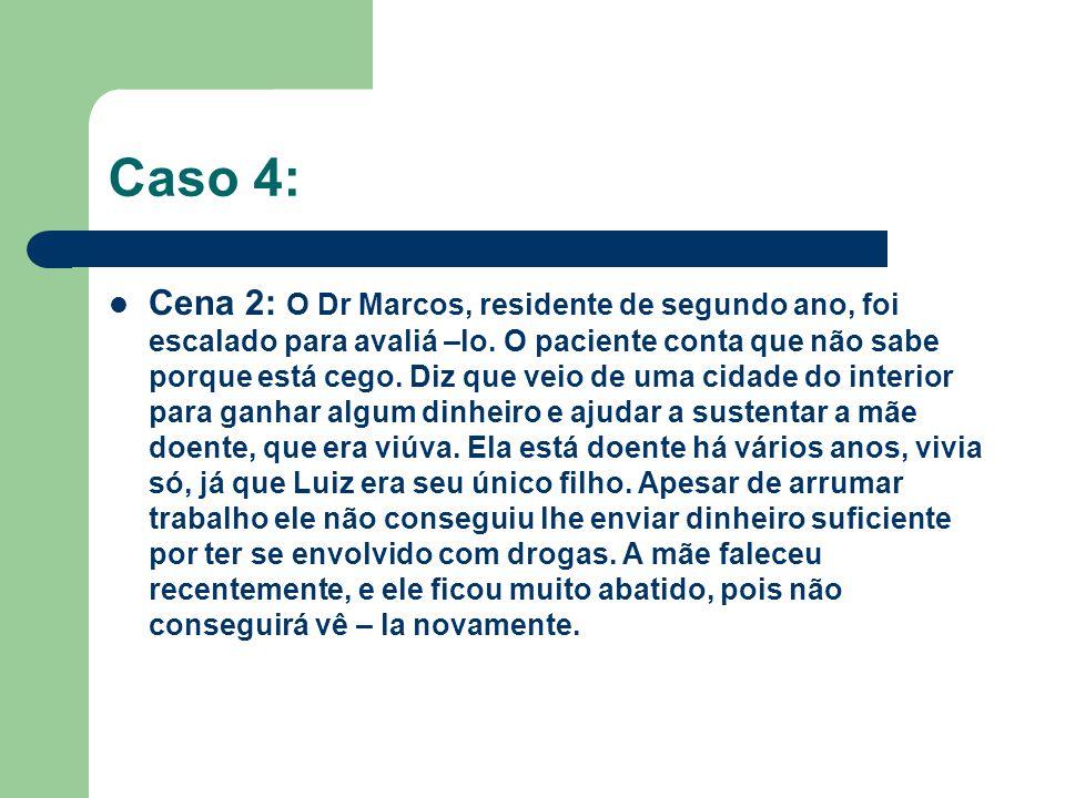 Caso 4: Cena 2: O Dr Marcos, residente de segundo ano, foi escalado para avaliá –lo. O paciente conta que não sabe porque está cego. Diz que veio de u