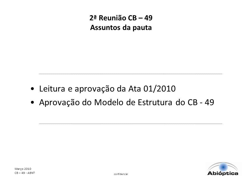 Março 2010 CB – 49 - ABNT confidencial ESTRUTURA FUNCIONAL CB – 49 APROVADA GESTOR CB SECRETARIA APOIO TÉCNICO SECRETARIA ADMINISTRATIVA COLEGIADO COORDENADORES COMISSÕES DE ESTUDO COMISSÃO DE ESTUDO LENTES COMISSÃO DE ESTUDO ARMAÇÕES GRUPO DE APOIO ENSAIOS COMISSÃO DE Estudo SOLARES COMISSÃO DE ESTUDO INSTRUMENTOS COMISSÃO DE ESTUDO LENTES CONTATO