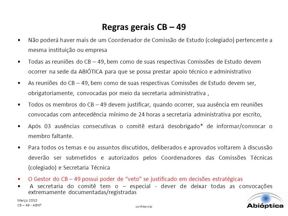 Março 2010 CB – 49 - ABNT confidencial Regras gerais CB – 49 Não poderá haver mais de um Coordenador de Comissão de Estudo (colegiado) pertencente a mesma instituição ou empresa Todas as reuniões do CB – 49, bem como de suas respectivas Comissões de Estudo devem ocorrer na sede da ABIÓTICA para que se possa prestar apoio técnico e administrativo As reuniões do CB – 49, bem como de suas respectivas Comissões de Estudo devem ser, obrigatoriamente, convocadas por meio da secretaria administrativa, Todos os membros do CB – 49 devem justificar, quando ocorrer, sua ausência em reuniões convocadas com antecedência mínimo de 24 horas a secretaria administrativa por escrito, Após 03 ausências consecutivas o comitê estará desobrigado* de informar/convocar o membro faltante.