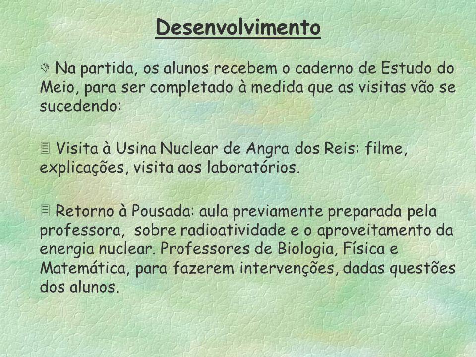 Desenvolvimento  Na partida, os alunos recebem o caderno de Estudo do Meio, para ser completado à medida que as visitas vão se sucedendo:  Visita à Usina Nuclear de Angra dos Reis: filme, explicações, visita aos laboratórios.