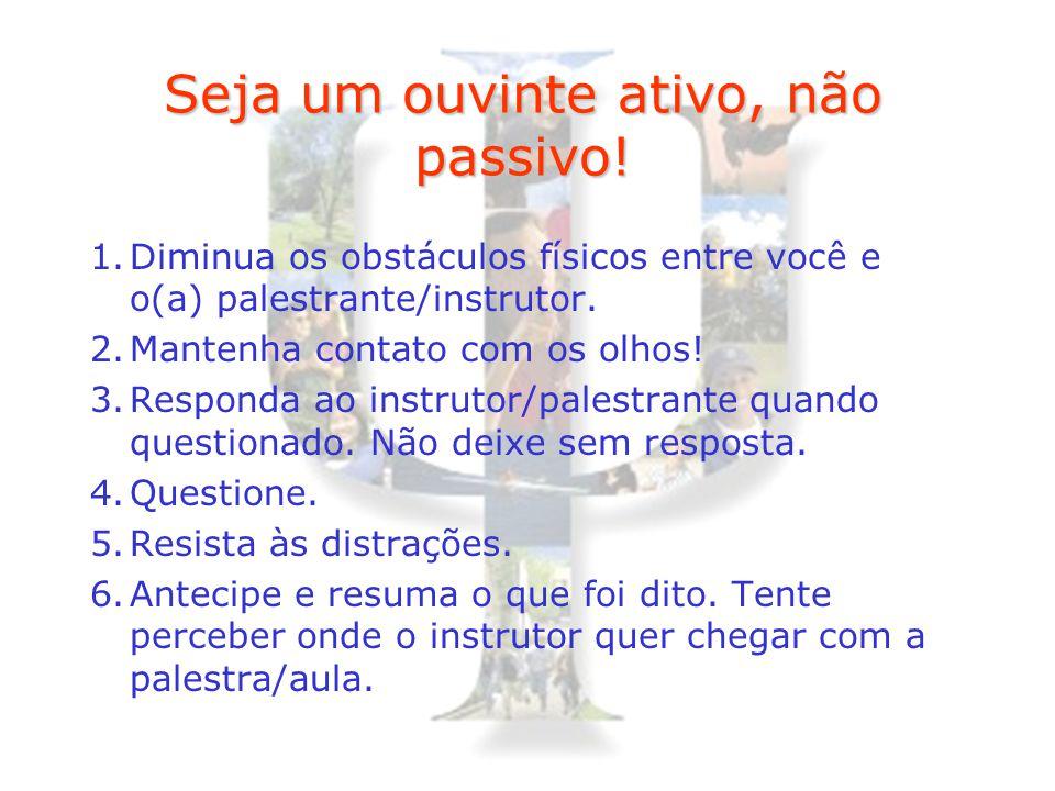 Seja um ouvinte ativo, não passivo! 1.Diminua os obstáculos físicos entre você e o(a) palestrante/instrutor. 2.Mantenha contato com os olhos! 3.Respon
