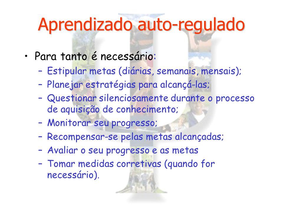 Aprendizado auto-regulado Para tanto é necessário: –Estipular metas (diárias, semanais, mensais); –Planejar estratégias para alcançá-las; –Questionar