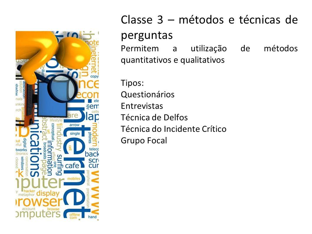Classe 3 – métodos e técnicas de perguntas Permitem a utilização de métodos quantitativos e qualitativos Tipos: Questionários Entrevistas Técnica de D
