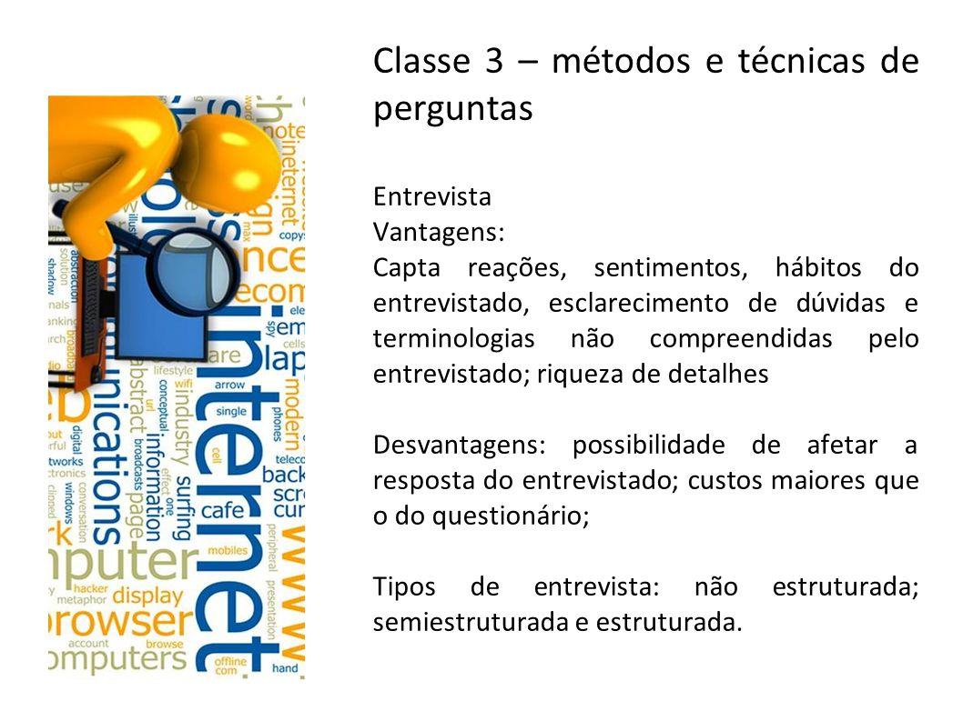 Classe 3 – métodos e técnicas de perguntas Entrevista Vantagens: Capta reações, sentimentos, hábitos do entrevistado, esclarecimento de dúvidas e term