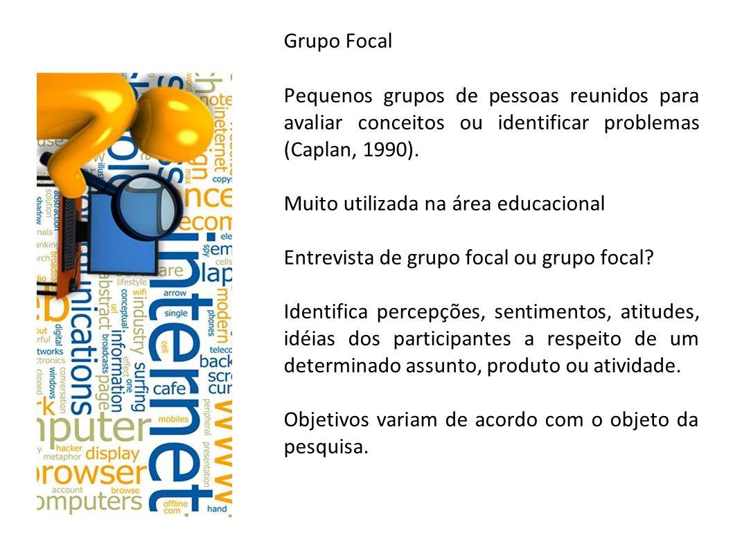 Grupo Focal Pequenos grupos de pessoas reunidos para avaliar conceitos ou identificar problemas (Caplan, 1990). Muito utilizada na área educacional En