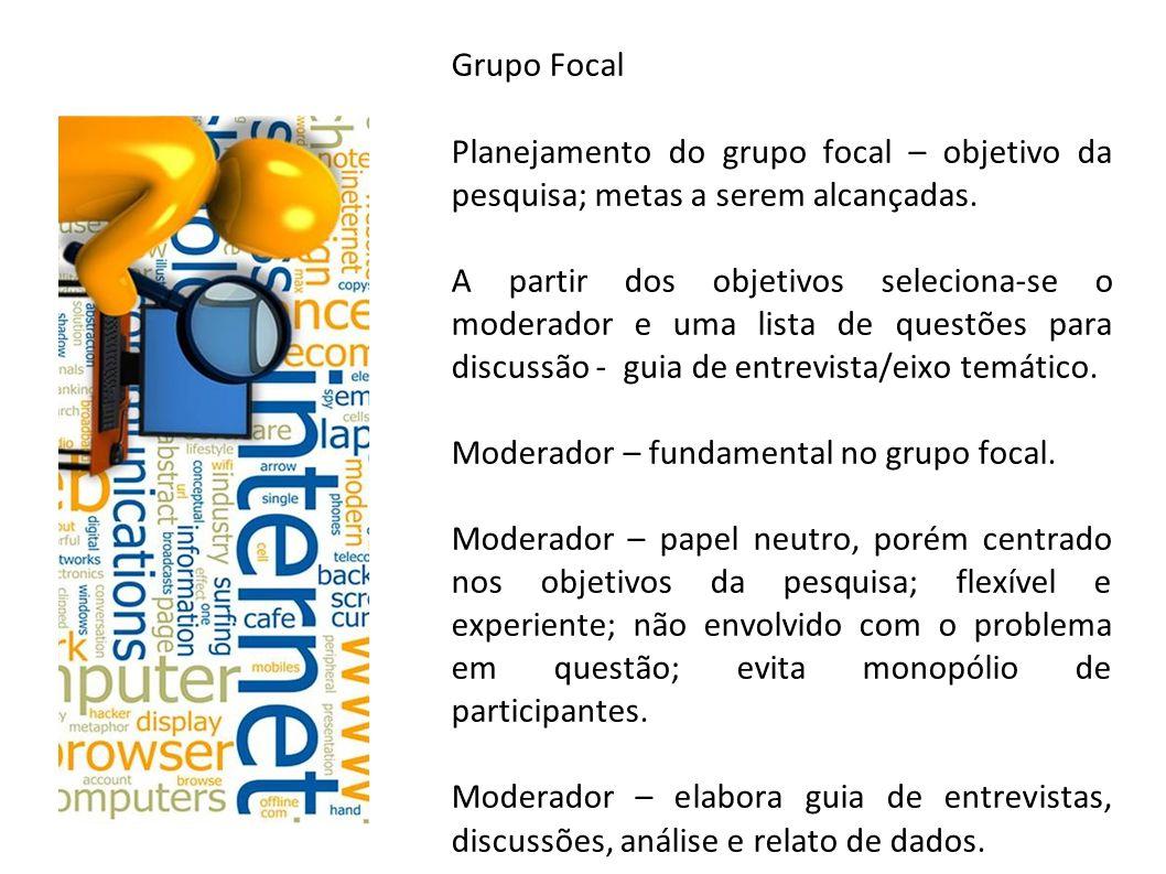 Grupo Focal Planejamento do grupo focal – objetivo da pesquisa; metas a serem alcançadas. A partir dos objetivos seleciona-se o moderador e uma lista