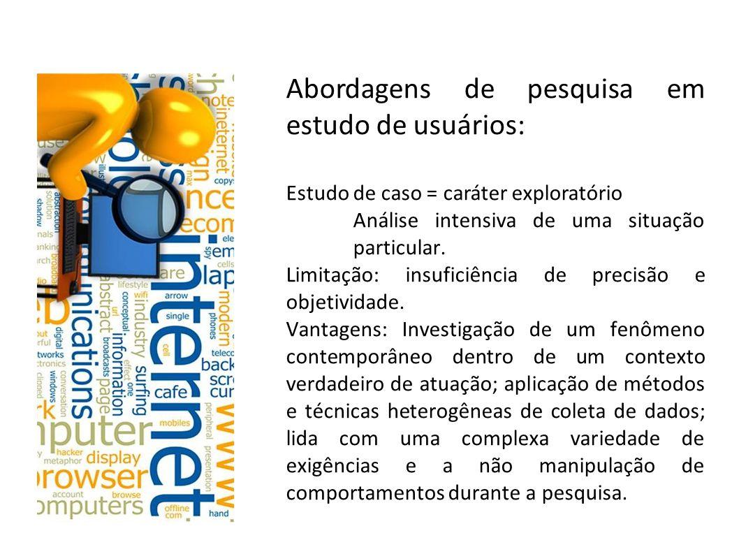 Abordagens de pesquisa em estudo de usuários: Estudo de caso = caráter exploratório Análise intensiva de uma situação particular. Limitação: insuficiê