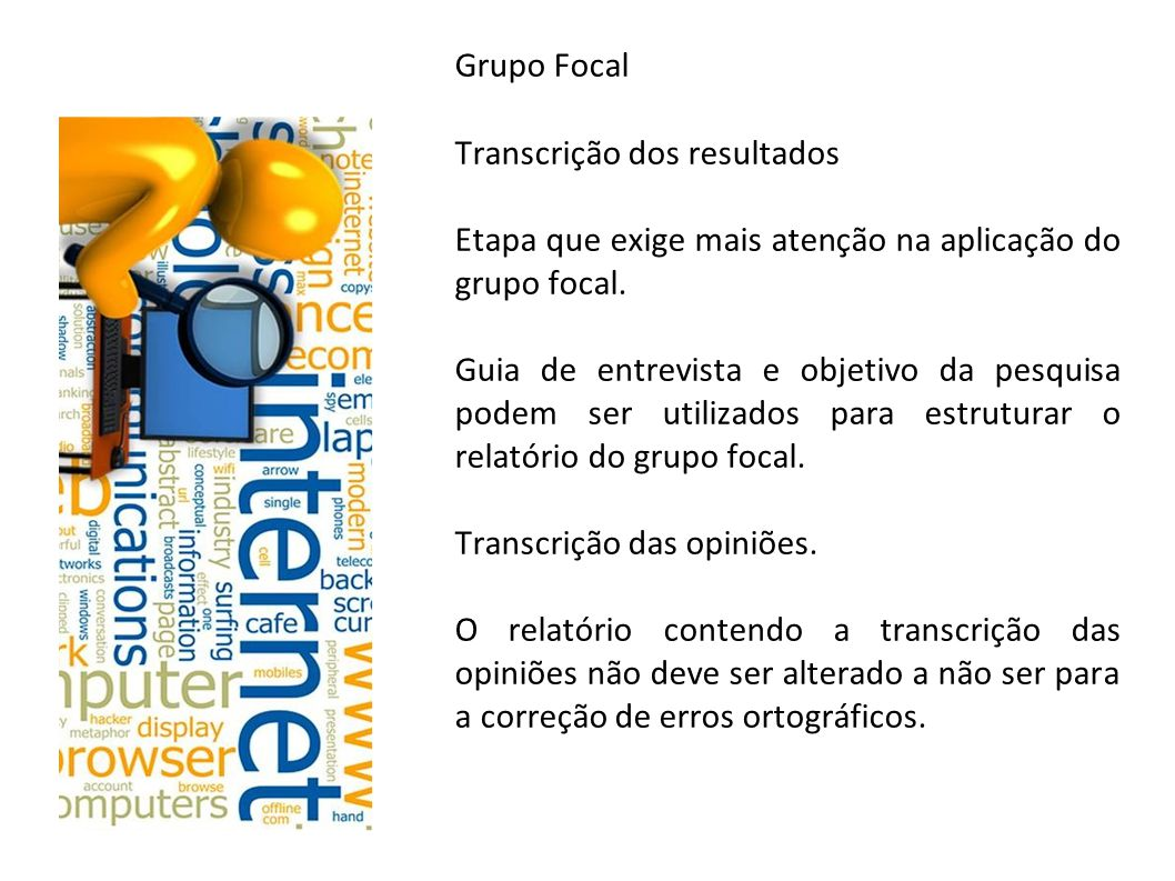 Grupo Focal Transcrição dos resultados Etapa que exige mais atenção na aplicação do grupo focal. Guia de entrevista e objetivo da pesquisa podem ser u