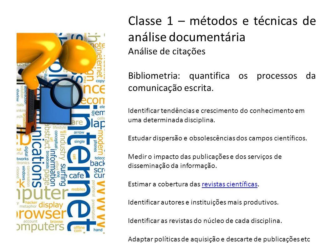 Classe 1 – métodos e técnicas de análise documentária Análise de citações Bibliometria: quantifica os processos da comunicação escrita. Identificar te