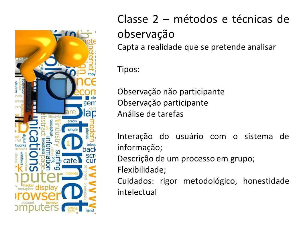 Classe 2 – métodos e técnicas de observação Capta a realidade que se pretende analisar Tipos: Observação não participante Observação participante Anál
