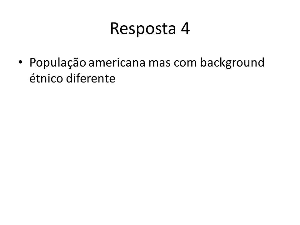 Resposta 4 População americana mas com background étnico diferente