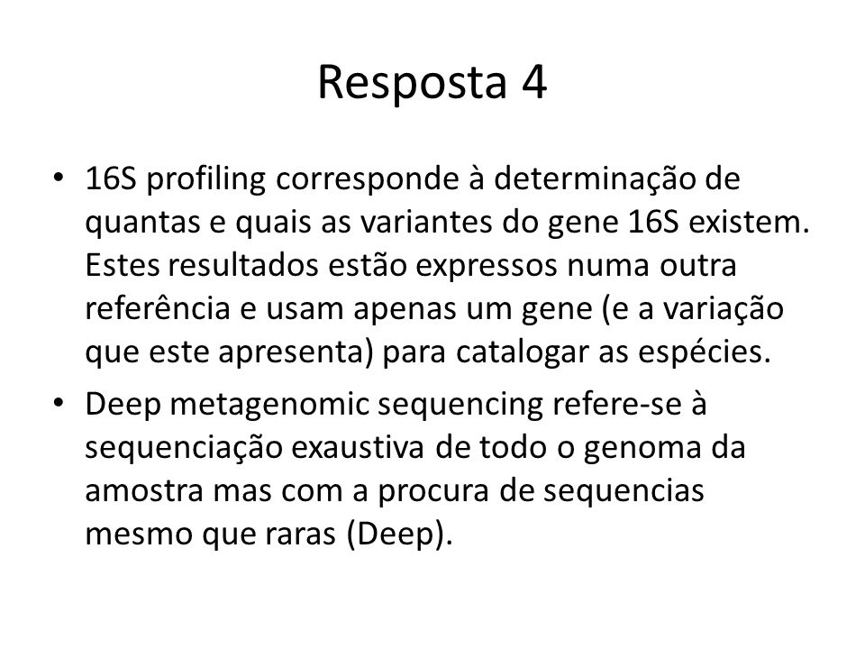 Resposta 4 16S profiling corresponde à determinação de quantas e quais as variantes do gene 16S existem.
