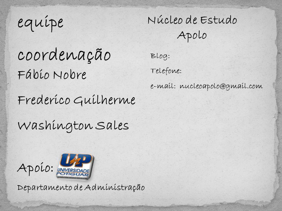 equipe coordenação Fábio Nobre Frederico Guilherme Washington Sales Apoio: Departamento de Administração Núcleo de Estudo Apolo Blog: Telefone: e-mail: nucleoapolo@gmail.com