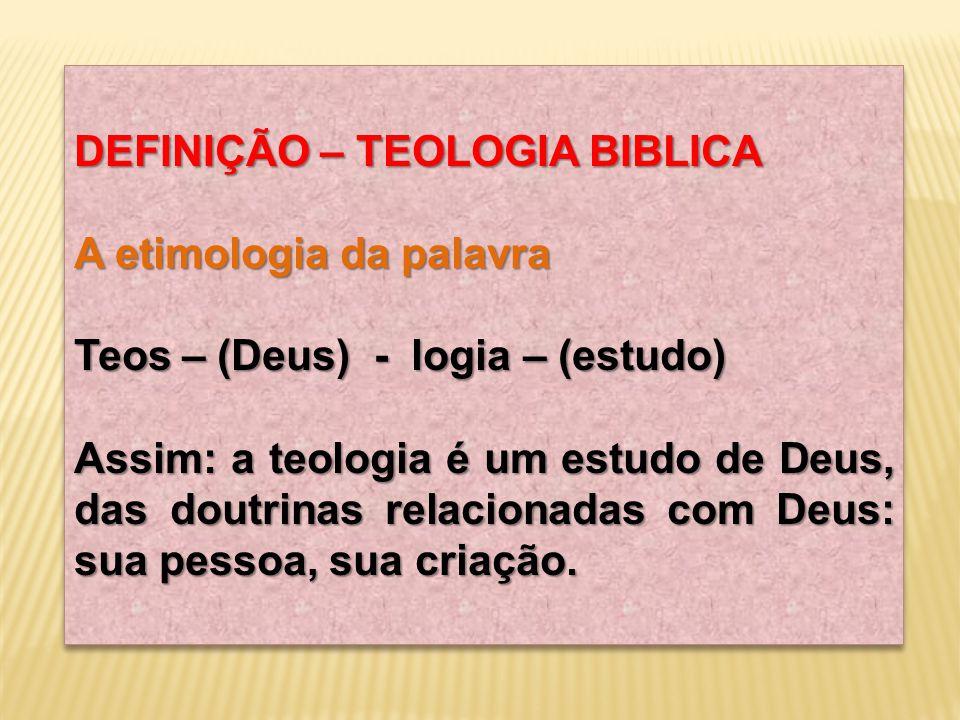 DEFINIÇÃO – TEOLOGIA BIBLICA A etimologia da palavra Teos – (Deus) - logia – (estudo) Assim: a teologia é um estudo de Deus, das doutrinas relacionada