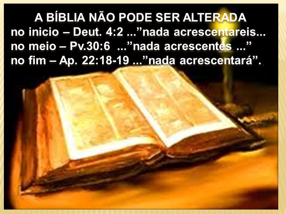 """A BÍBLIA NÃO PODE SER ALTERADA no inicio – Deut. 4:2...""""nada acrescentareis... no meio – Pv.30:6...""""nada acrescentes..."""" no fim – Ap. 22:18-19...""""nada"""
