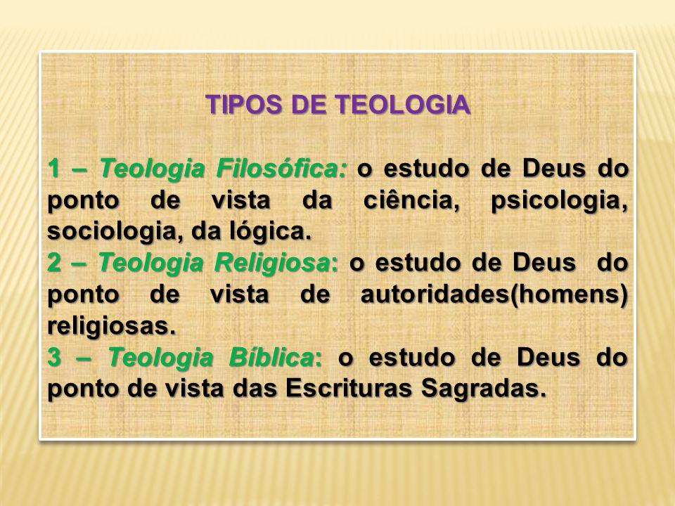 TIPOS DE TEOLOGIA 1 – Teologia Filosófica: o estudo de Deus do ponto de vista da ciência, psicologia, sociologia, da lógica. 2 – Teologia Religiosa: o