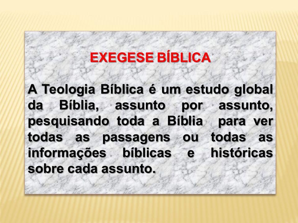 EXEGESE BÍBLICA A Teologia Bíblica é um estudo global da Bíblia, assunto por assunto, pesquisando toda a Bíblia para ver todas as passagens ou todas a