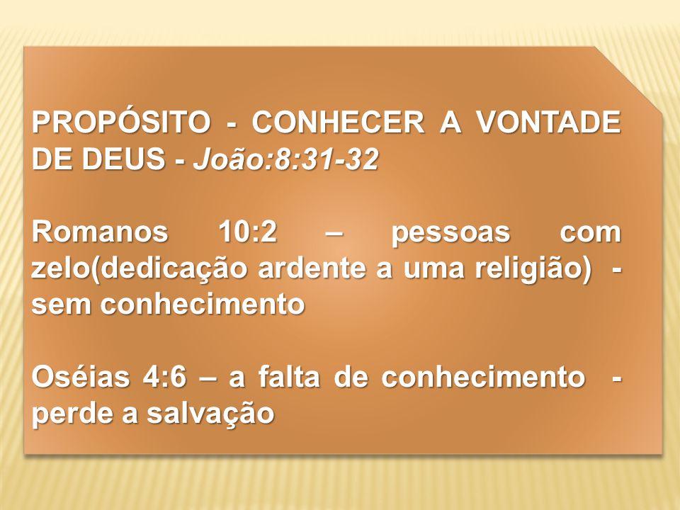 PROPÓSITO - CONHECER A VONTADE DE DEUS - João:8:31-32 Romanos 10:2 – pessoas com zelo(dedicação ardente a uma religião) - sem conhecimento Oséias 4:6