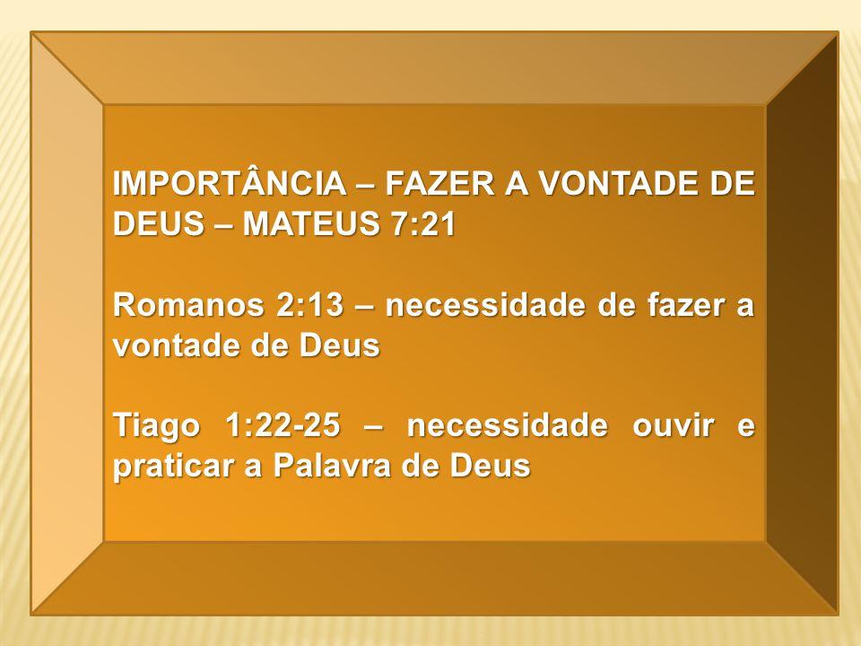 IMPORTÂNCIA – FAZER A VONTADE DE DEUS – MATEUS 7:21 Romanos 2:13 – necessidade de fazer a vontade de Deus Tiago 1:22-25 – necessidade ouvir e praticar