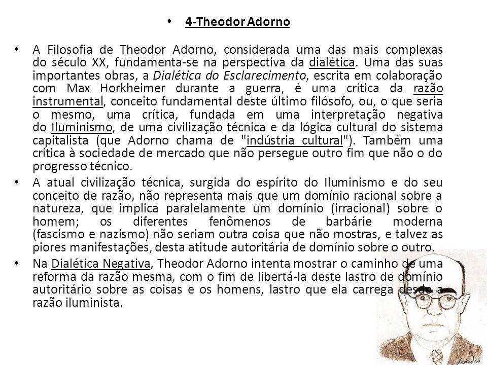 4-Theodor Adorno A Filosofia de Theodor Adorno, considerada uma das mais complexas do século XX, fundamenta-se na perspectiva da dialética. Uma das su