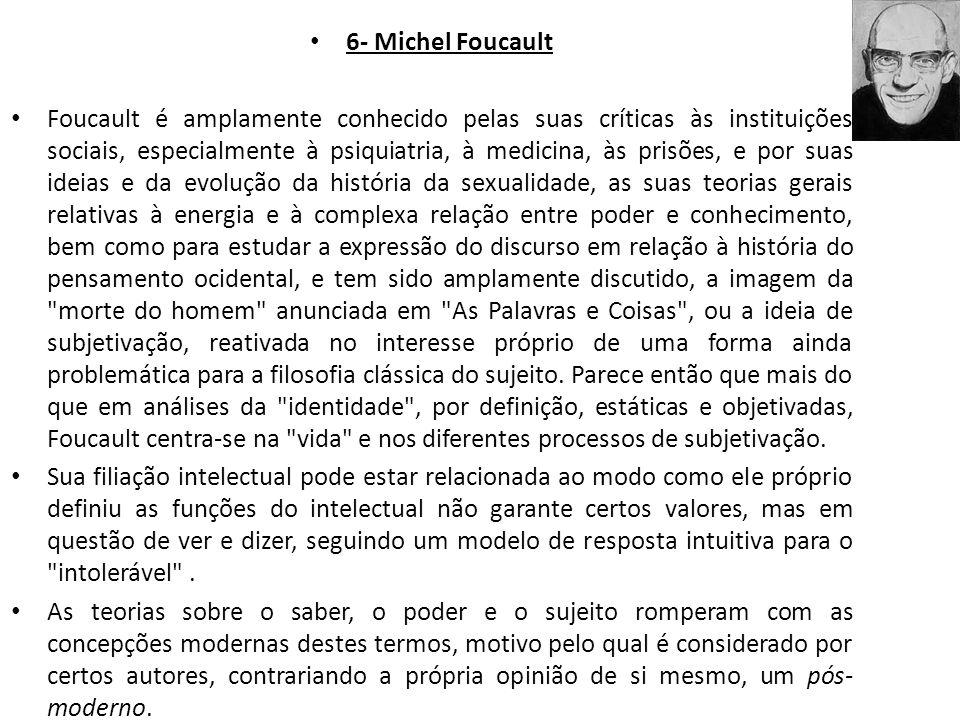 6- Michel Foucault Foucault é amplamente conhecido pelas suas críticas às instituições sociais, especialmente à psiquiatria, à medicina, às prisões, e